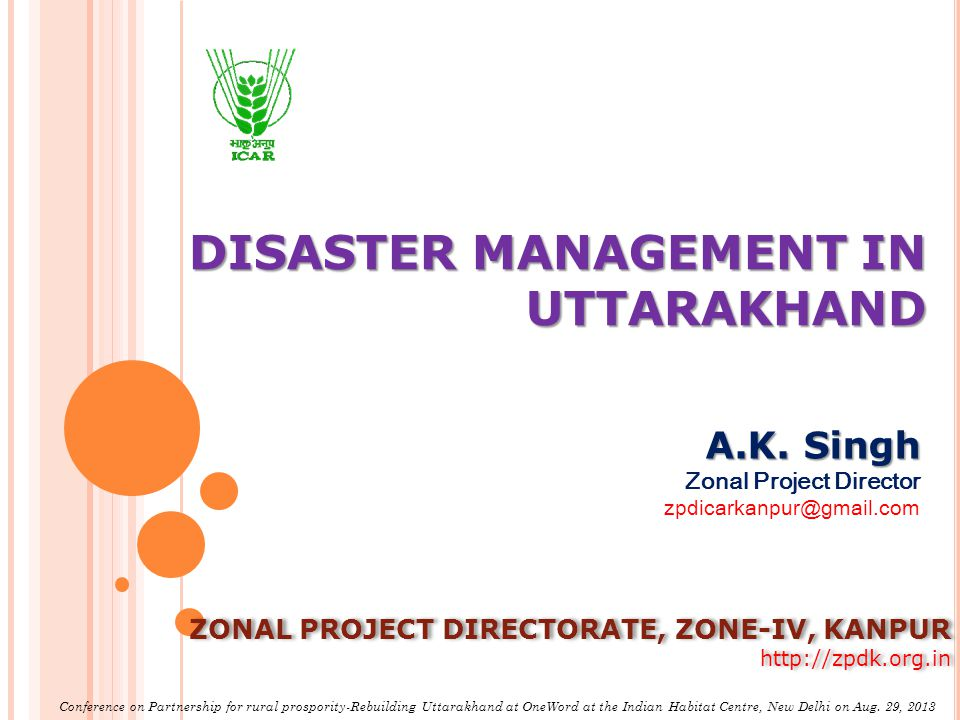 DISASTER MANAGEMENT IN UTTARAKHAND A.K. Singh Zonal Project Director zpdicarkanpur@gmail.com ZONAL PROJECT DIRECTORATE, ZONE-IV, KANPUR http://zpdk.or