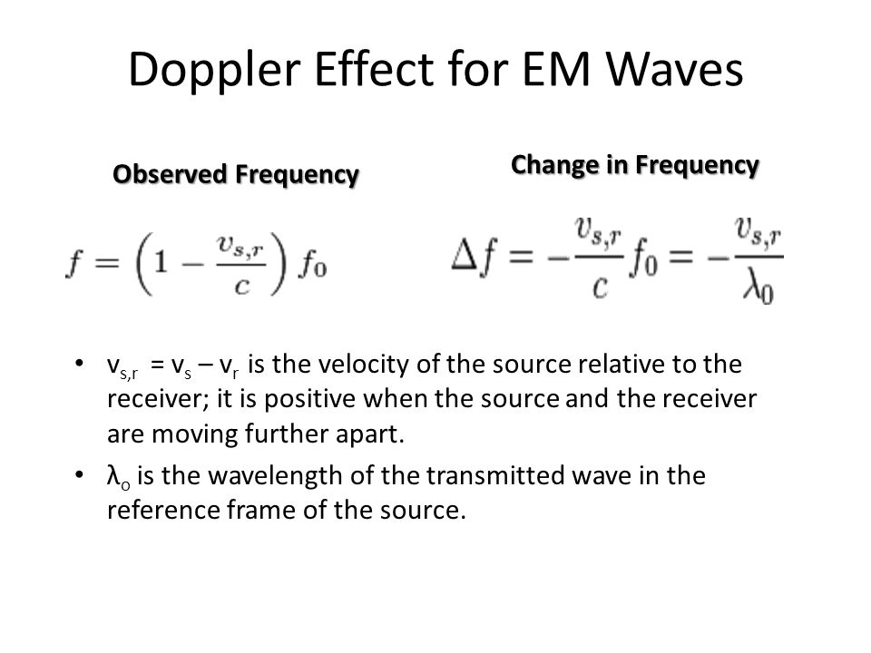 Doppler Effect for EM Waves Observed Frequency v s,r = v s – v r is the velocity of the source relative to the receiver; it is positive when the source and the receiver are moving further apart.