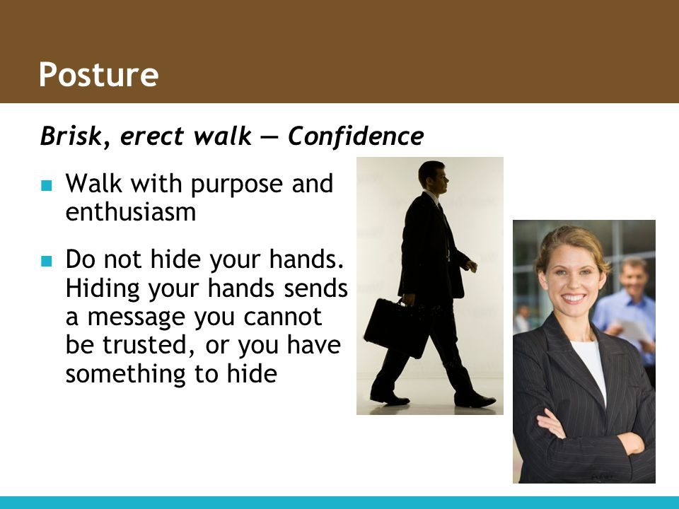 Posture Brisk, erect walk — Confidence Walk with purpose and enthusiasm Do not hide your hands. Hiding your hands sends a message you cannot be truste