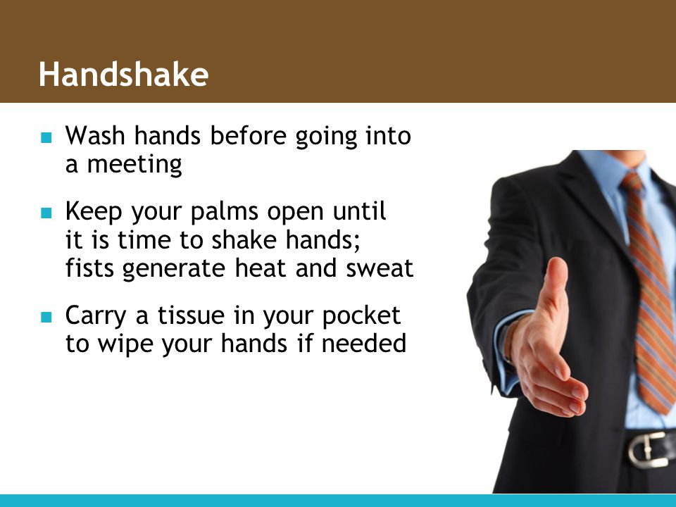 Handshake Wash hands before going into a meeting Keep your palms open until it is time to shake hands; fists generate heat and sweat Carry a tissue in