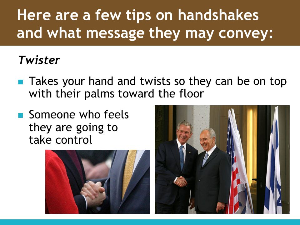 Here are a few tips on handshakes and what message they may convey: Twister Takes your hand and twists so they can be on top with their palms toward t