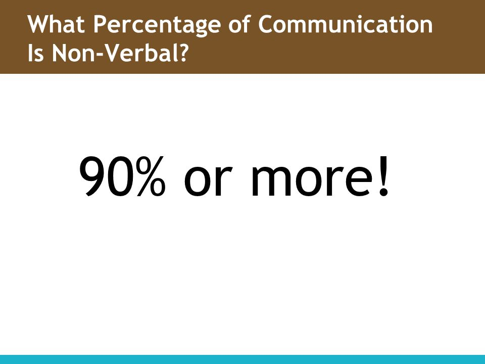 What Percentage of Communication Is Non-Verbal? 90% or more!