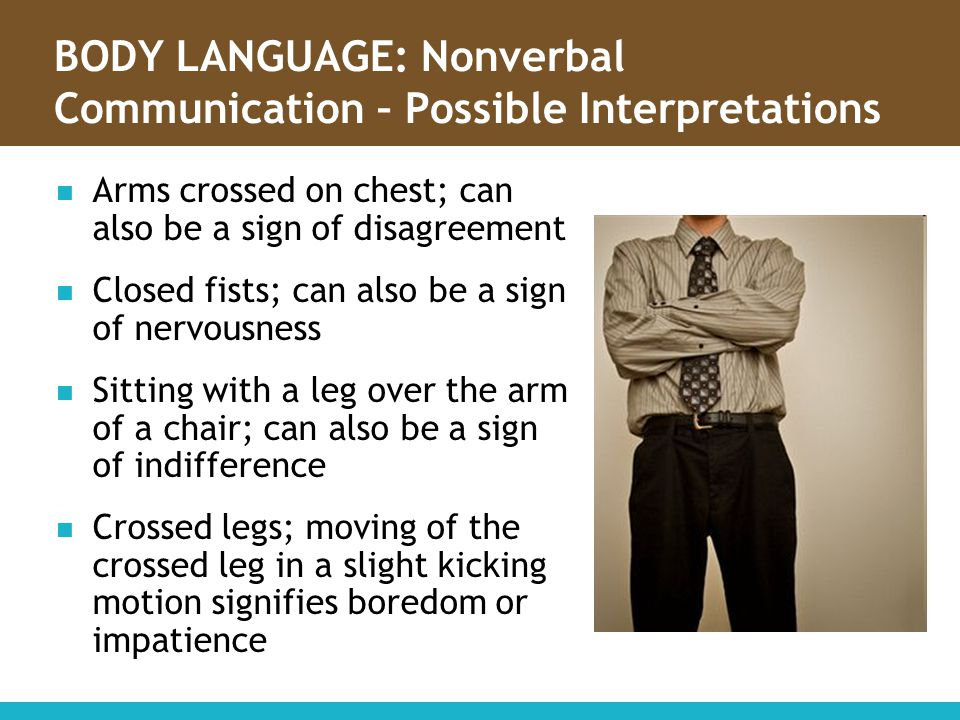 BODY LANGUAGE: Nonverbal Communication – Possible Interpretations Arms crossed on chest; can also be a sign of disagreement Closed fists; can also be