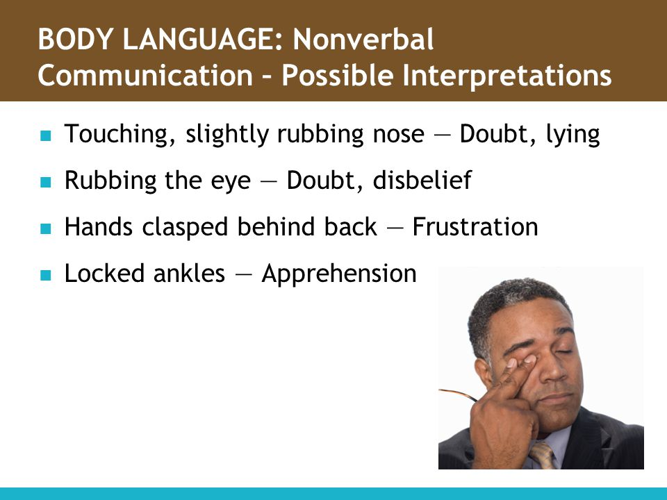 BODY LANGUAGE: Nonverbal Communication – Possible Interpretations Touching, slightly rubbing nose — Doubt, lying Rubbing the eye — Doubt, disbelief Ha