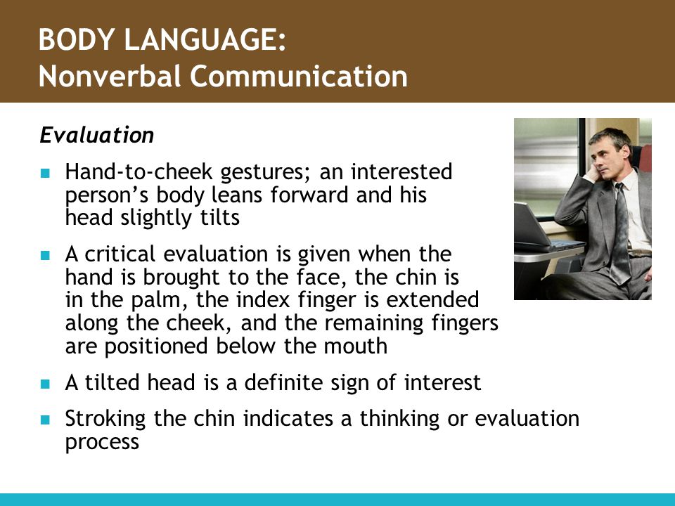 BODY LANGUAGE: Nonverbal Communication Evaluation Hand-to-cheek gestures; an interested person's body leans forward and his head slightly tilts A crit