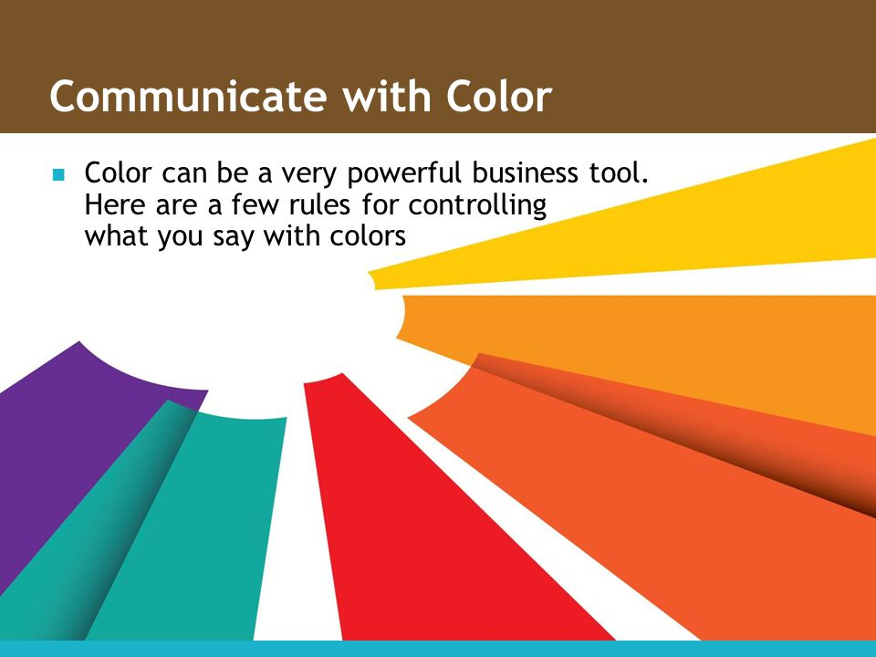 Communicate with Color Color can be a very powerful business tool. Here are a few rules for controlling what you say with colors