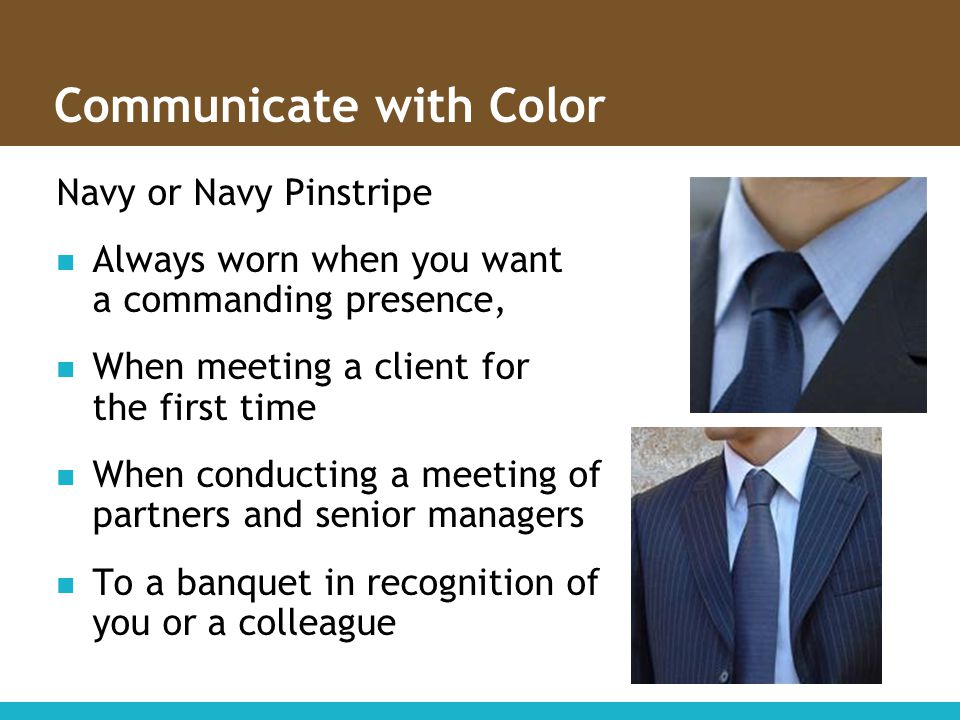 Communicate with Color Navy or Navy Pinstripe Always worn when you want a commanding presence, When meeting a client for the first time When conductin