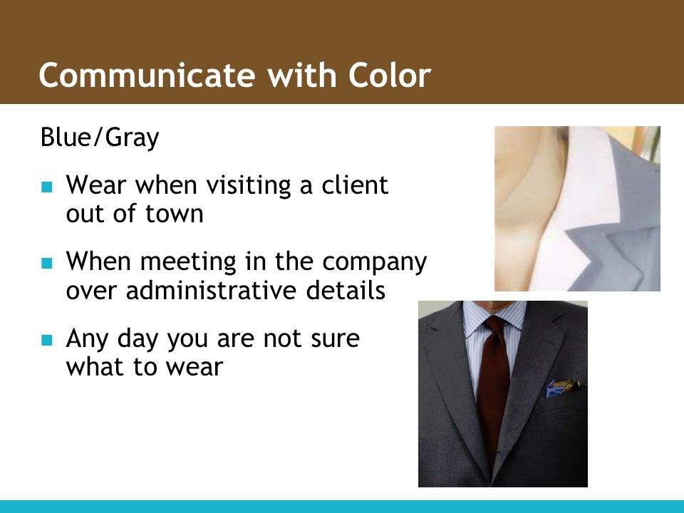 Communicate with Color Blue/Gray Wear when visiting a client out of town When meeting in the company over administrative details Any day you are not s