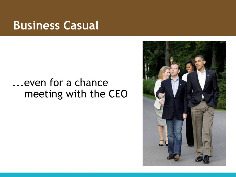 ...even for a chance meeting with the CEO Business Casual