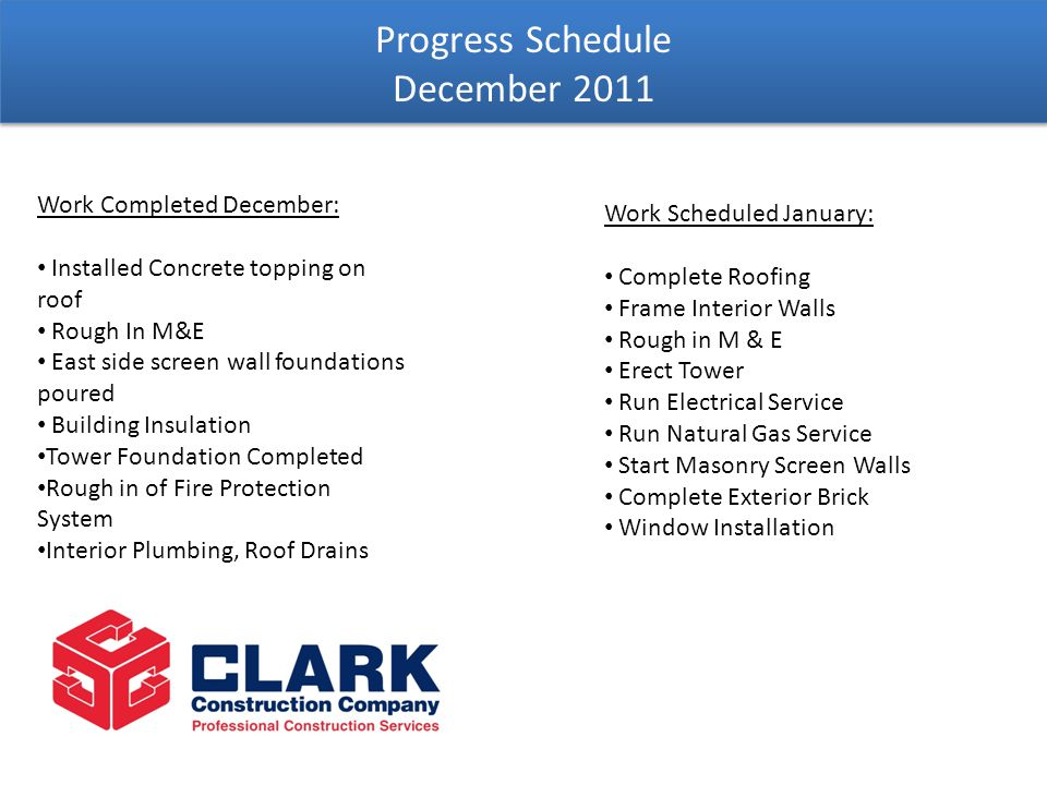 Progress Schedule December 2011 Work Completed December: Installed Concrete topping on roof Rough In M&E East side screen wall foundations poured Building Insulation Tower Foundation Completed Rough in of Fire Protection System Interior Plumbing, Roof Drains Work Scheduled January: Complete Roofing Frame Interior Walls Rough in M & E Erect Tower Run Electrical Service Run Natural Gas Service Start Masonry Screen Walls Complete Exterior Brick Window Installation