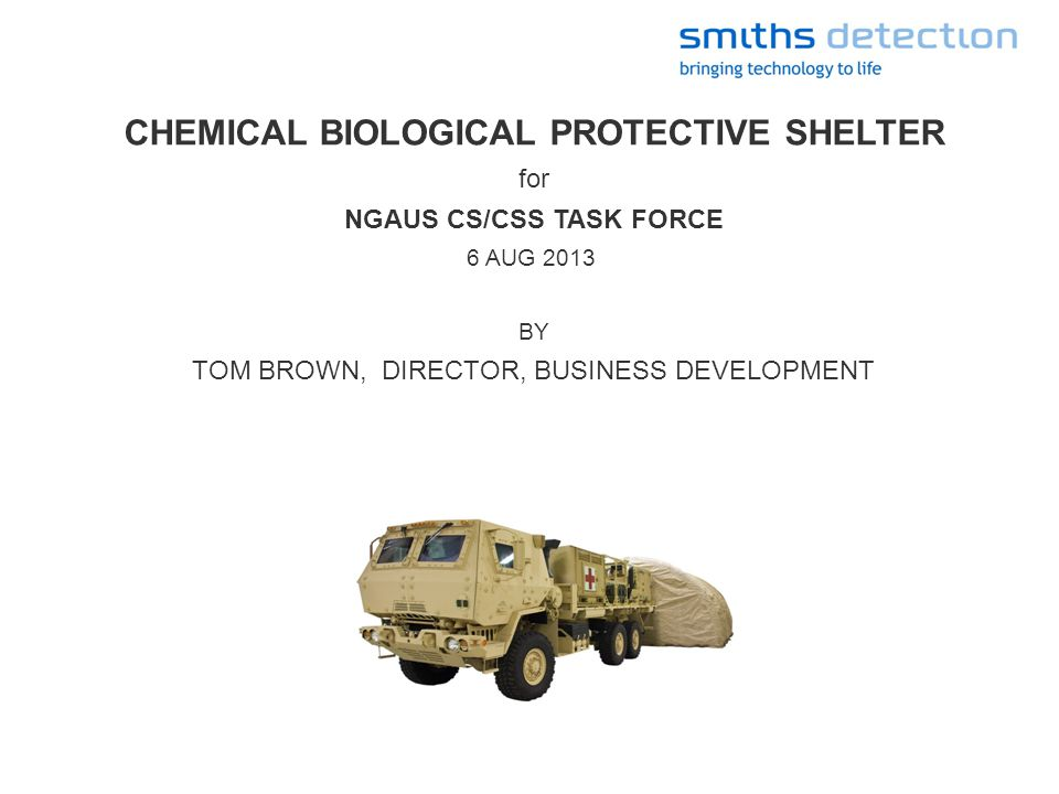 CHEMICAL BIOLOGICAL PROTECTIVE SHELTER for NGAUS CS/CSS TASK FORCE 6 AUG 2013 BY TOM BROWN, DIRECTOR, BUSINESS DEVELOPMENT