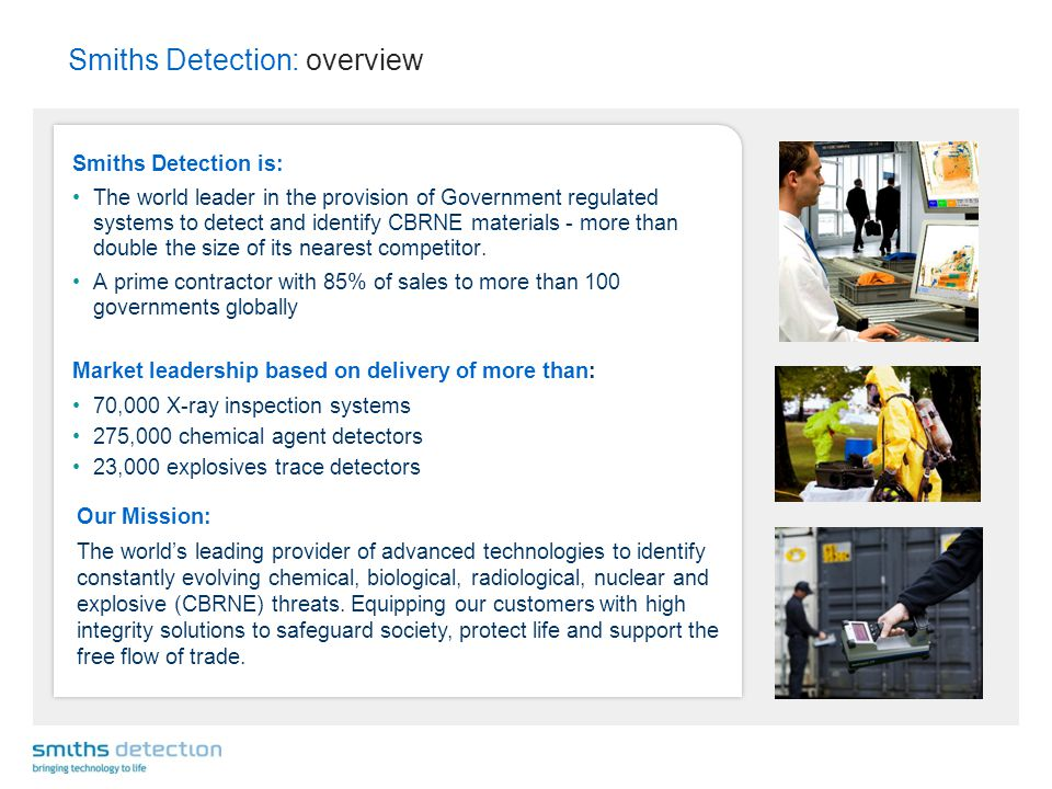 Smiths Detection: overview Smiths Detection is: The world leader in the provision of Government regulated systems to detect and identify CBRNE materials - more than double the size of its nearest competitor.