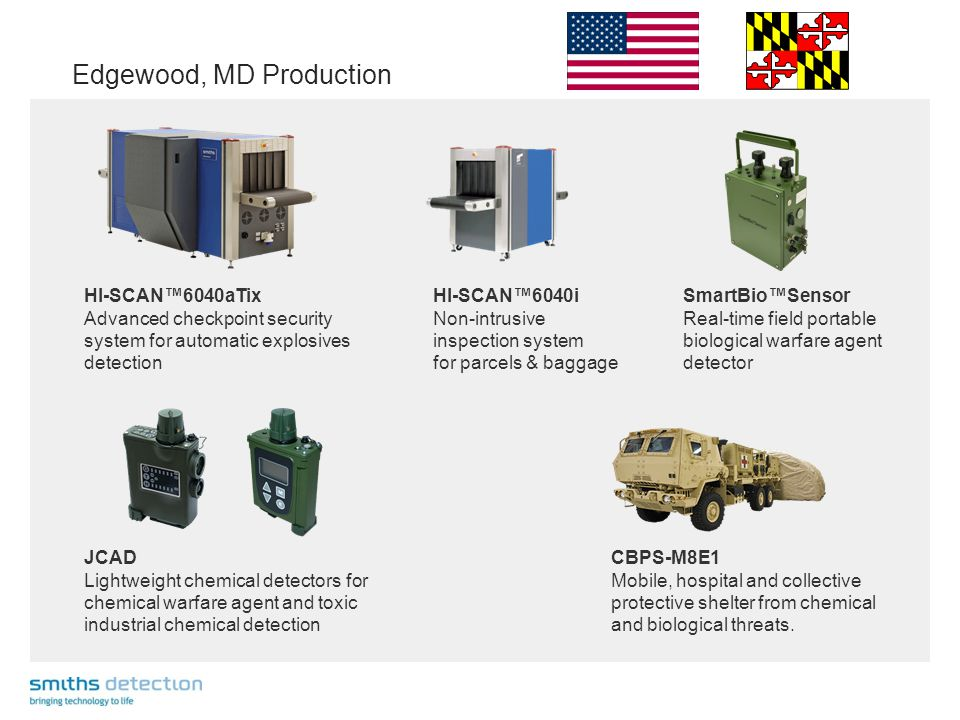 Edgewood, MD Production HI-SCAN™6040aTix Advanced checkpoint security system for automatic explosives detection HI-SCAN™6040i Non-intrusive inspection system for parcels & baggage SmartBio™Sensor Real-time field portable biological warfare agent detector JCAD Lightweight chemical detectors for chemical warfare agent and toxic industrial chemical detection CBPS-M8E1 Mobile, hospital and collective protective shelter from chemical and biological threats.