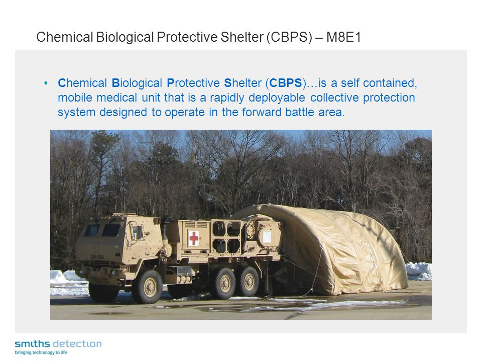 Chemical Biological Protective Shelter (CBPS) – M8E1 Chemical Biological Protective Shelter (CBPS)…is a self contained, mobile medical unit that is a rapidly deployable collective protection system designed to operate in the forward battle area.