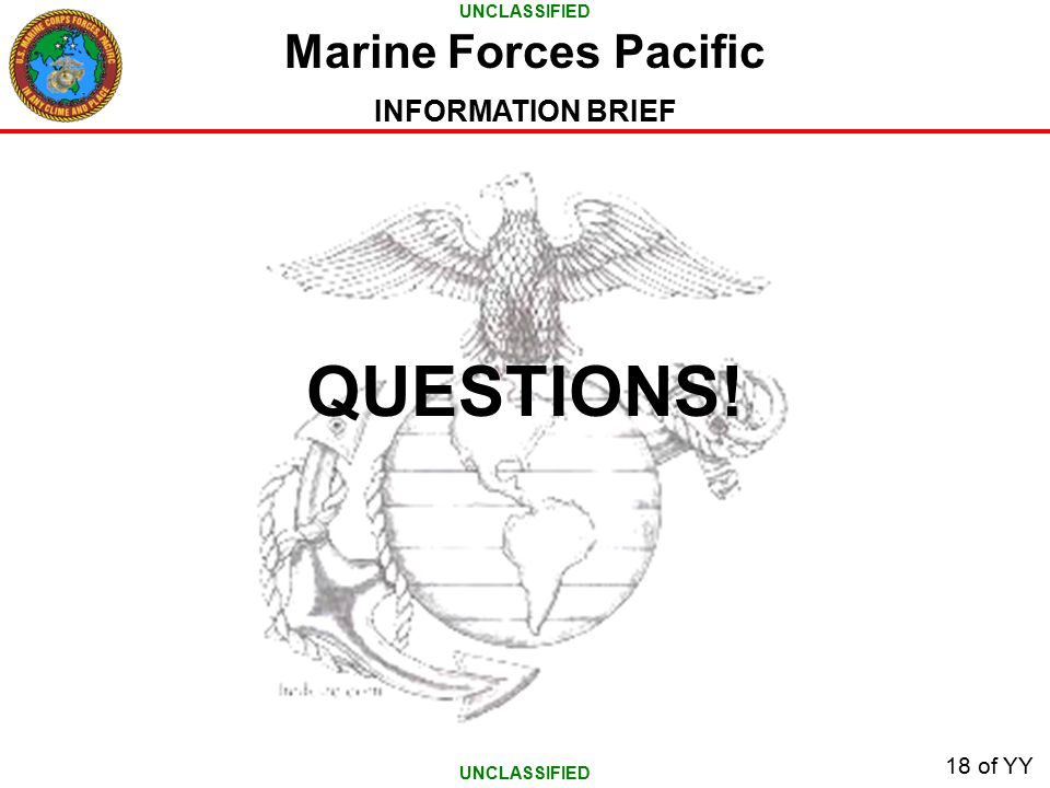 UNCLASSIFIED INFORMATION BRIEF 18 of YY QUESTIONS! Marine Forces Pacific