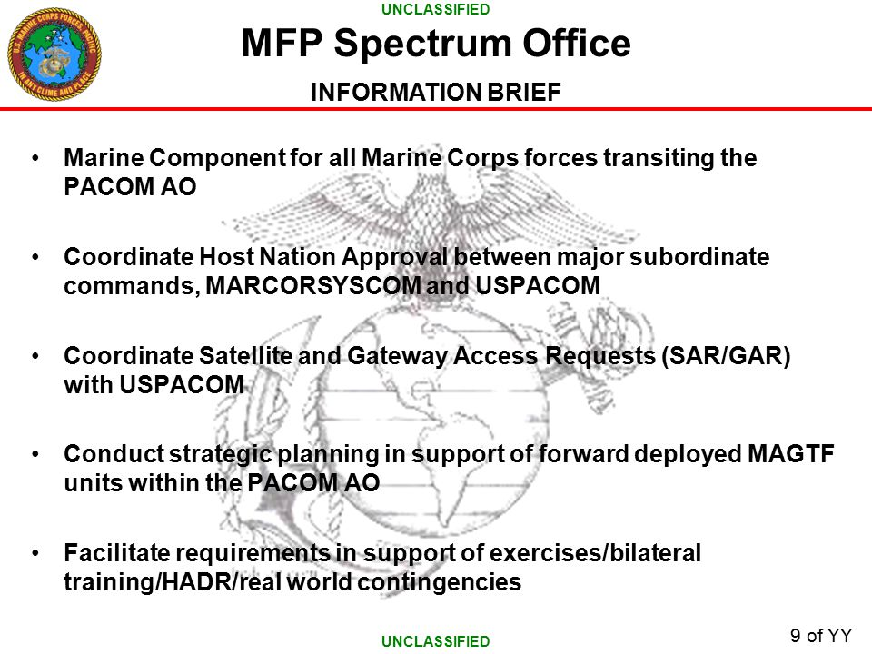 UNCLASSIFIED INFORMATION BRIEF 9 of YY Marine Component for all Marine Corps forces transiting the PACOM AO Coordinate Host Nation Approval between major subordinate commands, MARCORSYSCOM and USPACOM Coordinate Satellite and Gateway Access Requests (SAR/GAR) with USPACOM Conduct strategic planning in support of forward deployed MAGTF units within the PACOM AO Facilitate requirements in support of exercises/bilateral training/HADR/real world contingencies MFP Spectrum Office