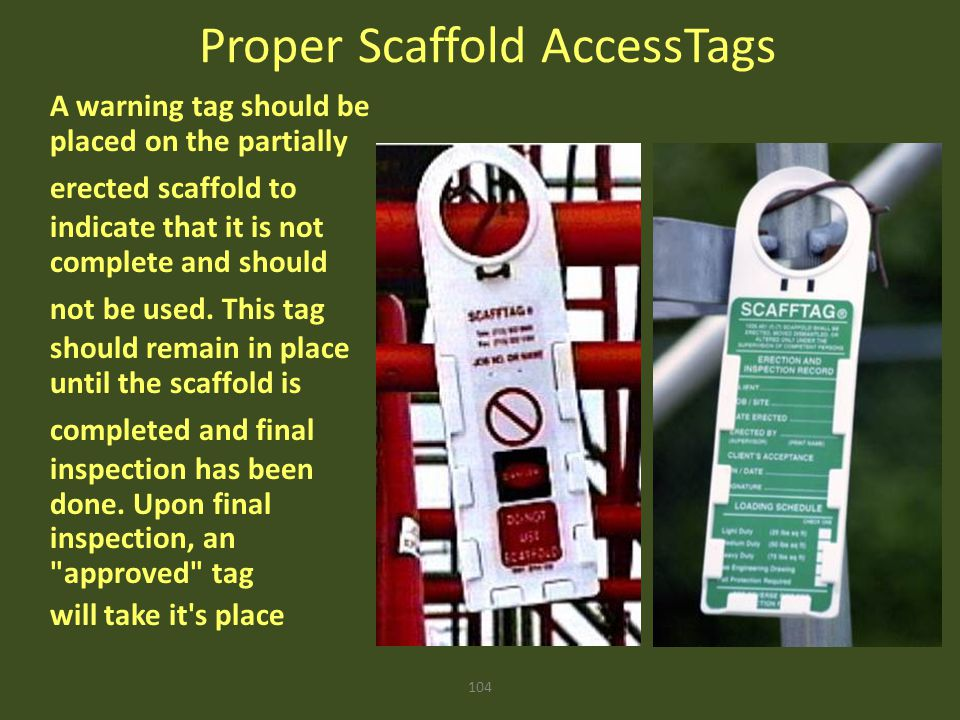 104 Proper Scaffold AccessTags A warning tag should be placed on the partially erected scaffold to indicate that it is not complete and should not be