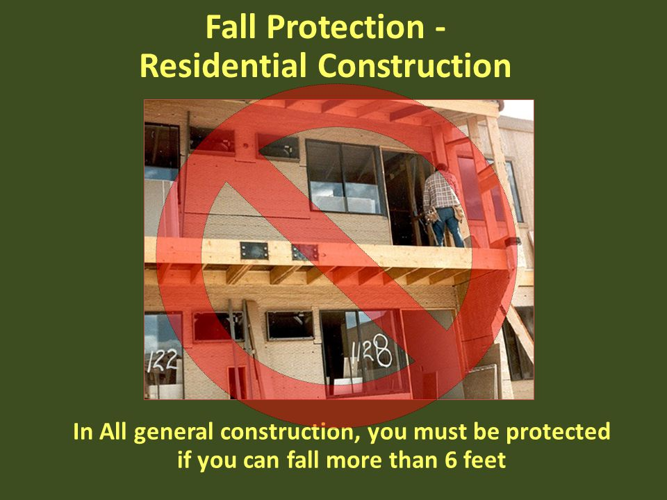 In All general construction, you must be protected if you can fall more than 6 feet Fall Protection - Residential Construction