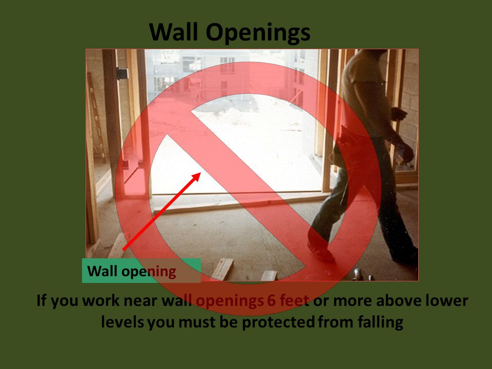 If you work near wall openings 6 feet or more above lower levels you must be protected from falling Wall opening Wall Openings