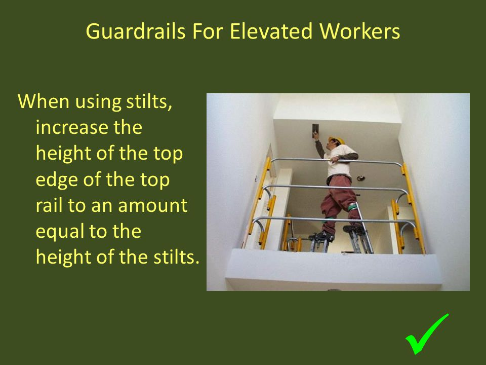Guardrails For Elevated Workers When using stilts, increase the height of the top edge of the top rail to an amount equal to the height of the stilts.