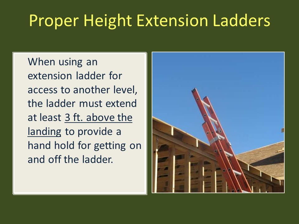 Proper Height Extension Ladders When using an extension ladder for access to another level, the ladder must extend at least 3 ft. above the landing to