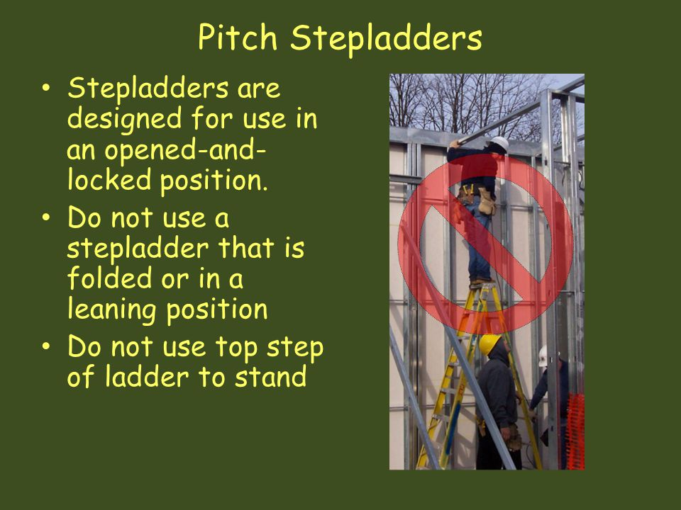 Pitch Stepladders Stepladders are designed for use in an opened-and- locked position. Do not use a stepladder that is folded or in a leaning position