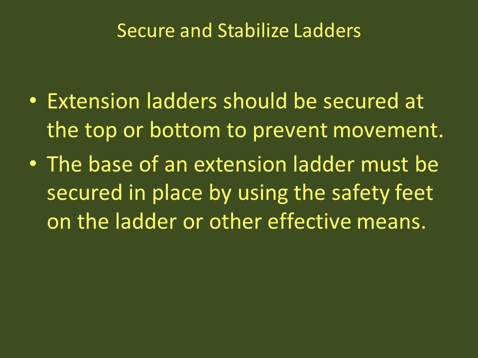 Secure and Stabilize Ladders Extension ladders should be secured at the top or bottom to prevent movement. The base of an extension ladder must be sec