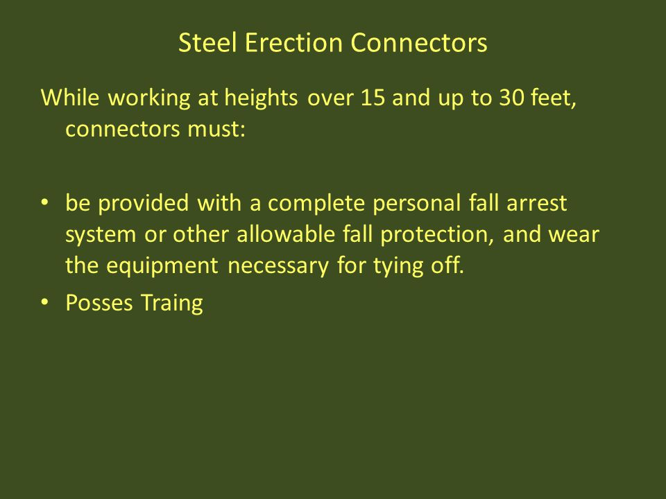 Steel Erection Connectors While working at heights over 15 and up to 30 feet, connectors must: be provided with a complete personal fall arrest system