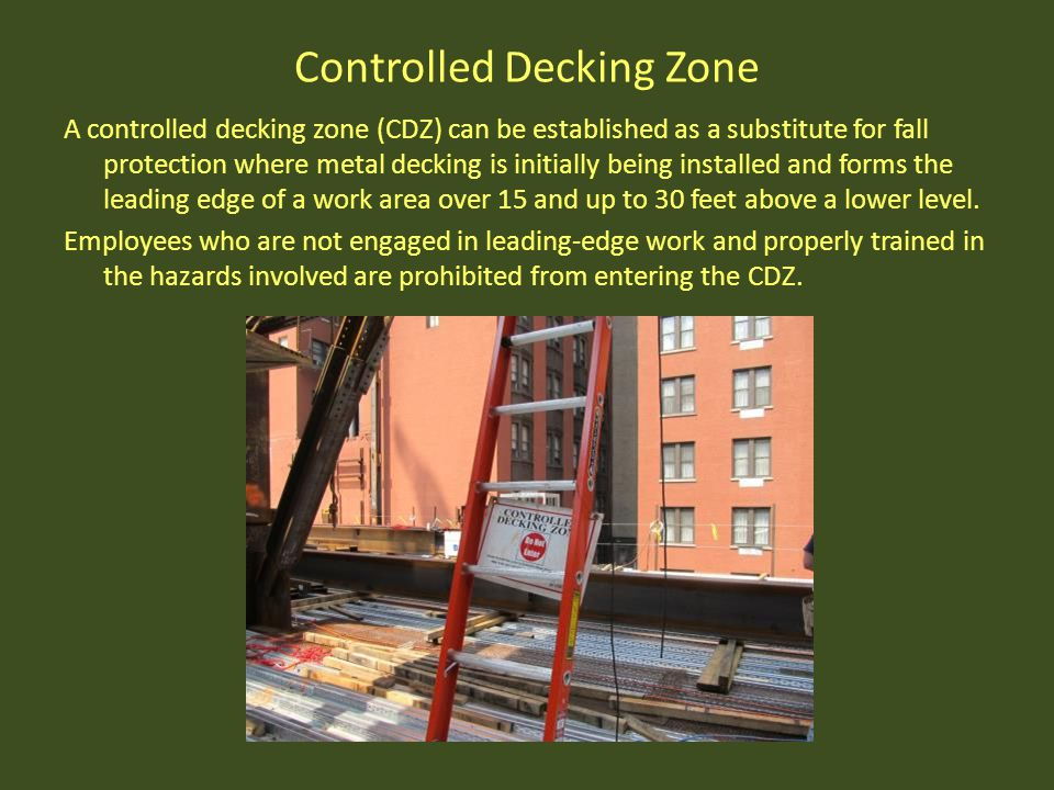 Controlled Decking Zone A controlled decking zone (CDZ) can be established as a substitute for fall protection where metal decking is initially being
