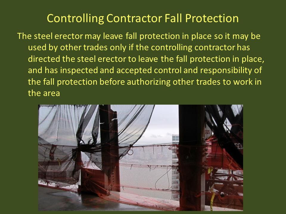 Controlling Contractor Fall Protection The steel erector may leave fall protection in place so it may be used by other trades only if the controlling