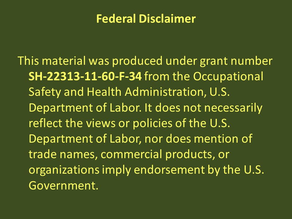 Federal Disclaimer This material was produced under grant number SH-22313-11-60-F-34 from the Occupational Safety and Health Administration, U.S. Depa