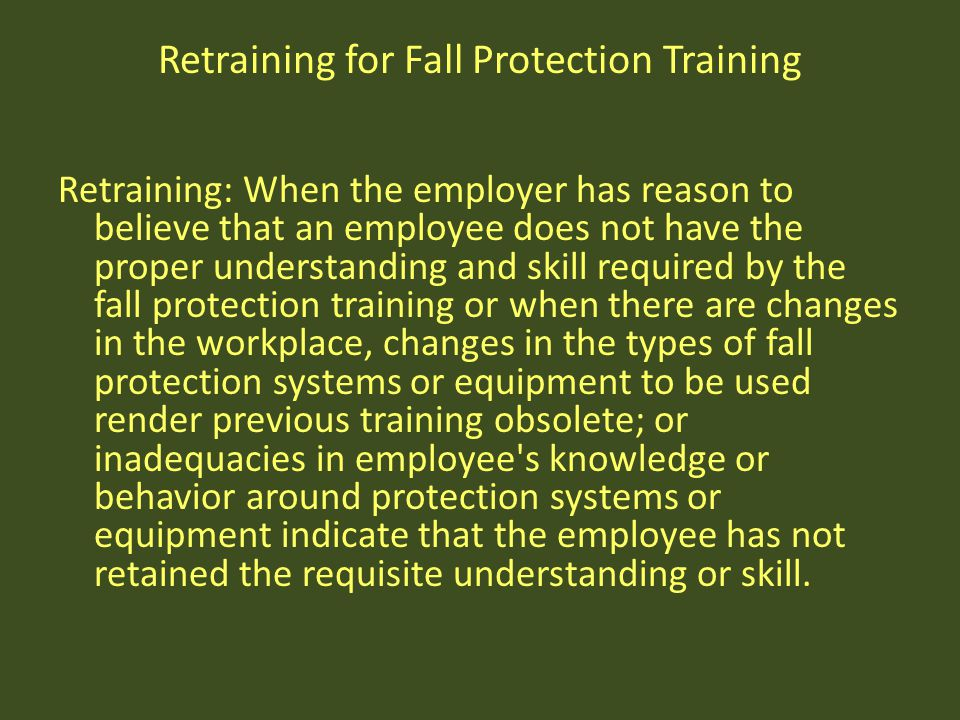Retraining for Fall Protection Training Retraining: When the employer has reason to believe that an employee does not have the proper understanding an