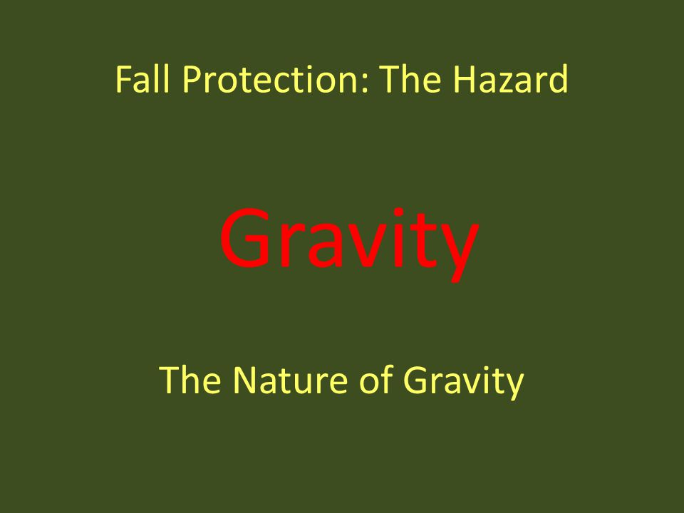 Gravity Fall Protection: The Hazard The Nature of Gravity