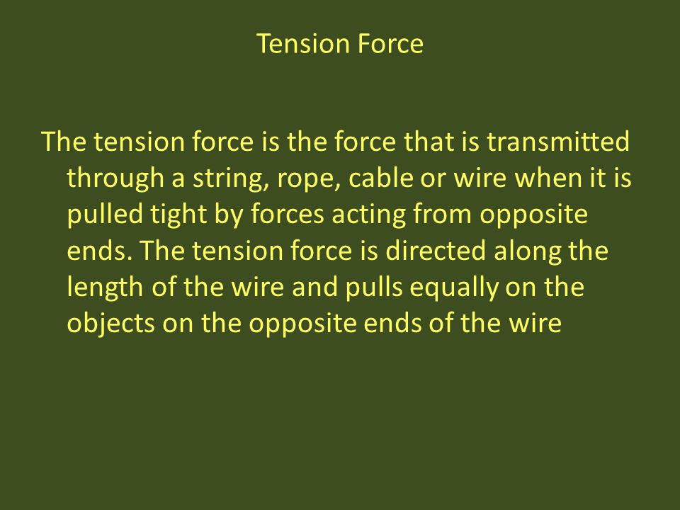 Tension Force The tension force is the force that is transmitted through a string, rope, cable or wire when it is pulled tight by forces acting from o