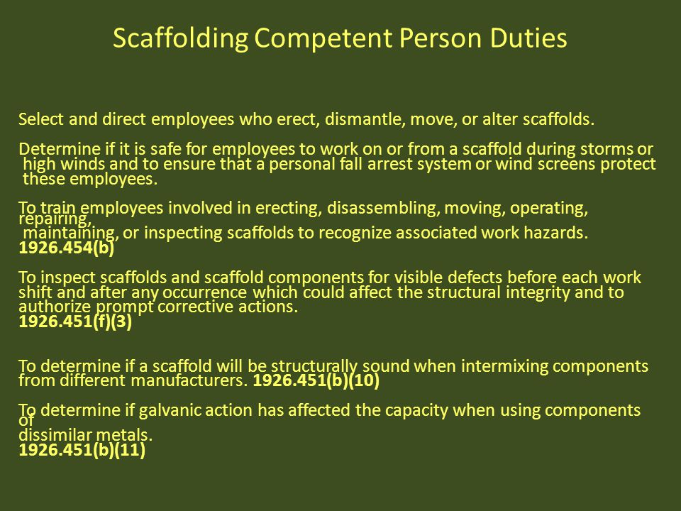 Scaffolding Competent Person Duties Select and direct employees who erect, dismantle, move, or alter scaffolds. Determine if it is safe for employees