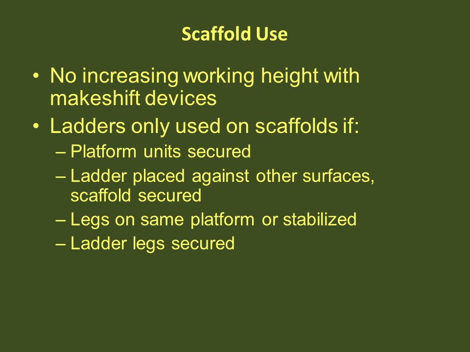 No increasing working height with makeshift devices Ladders only used on scaffolds if: –Platform units secured –Ladder placed against other surfaces,