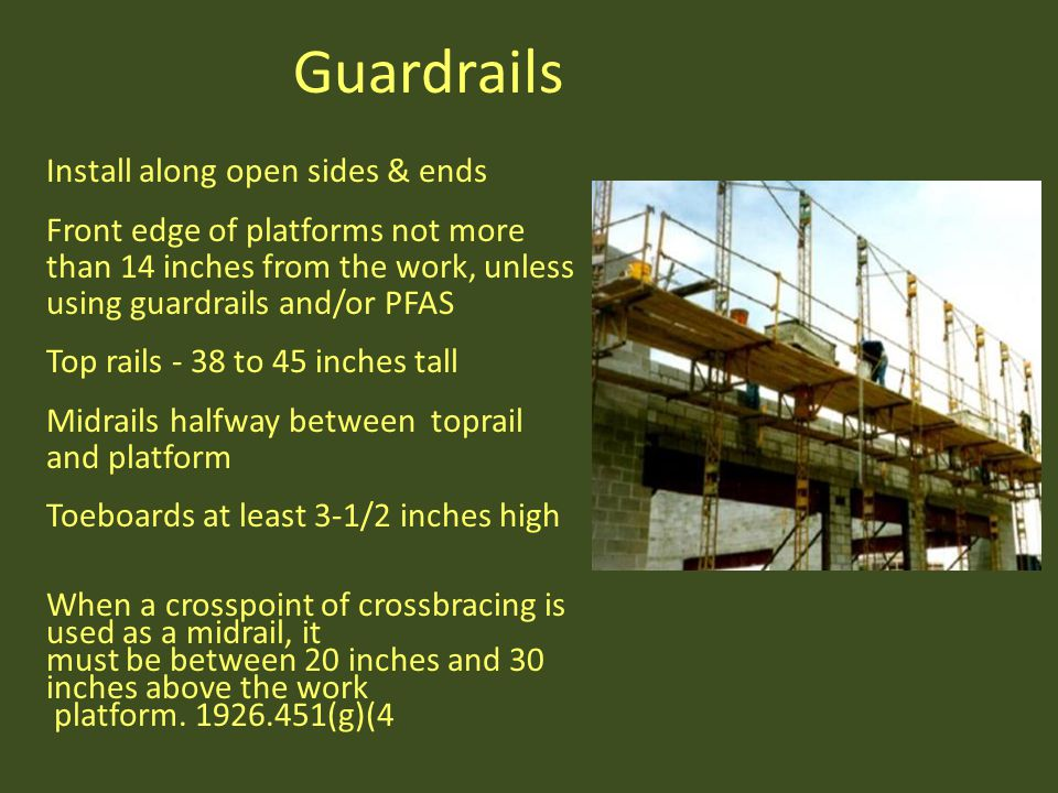 Install along open sides & ends Front edge of platforms not more than 14 inches from the work, unless using guardrails and/or PFAS Top rails - 38 to 4