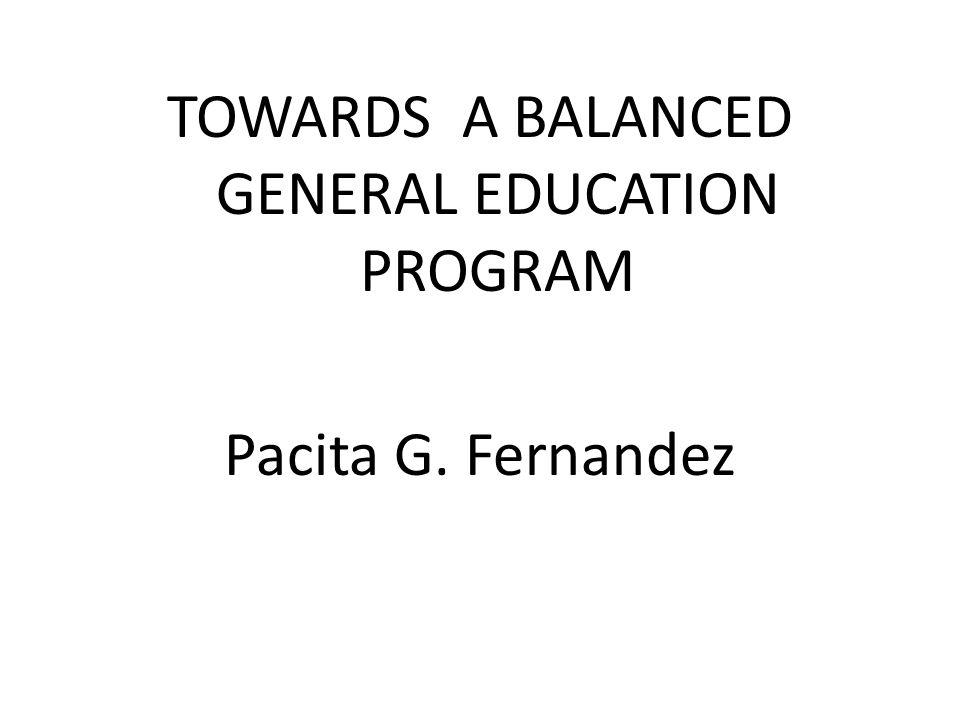 TOWARDS A BALANCED GENERAL EDUCATION PROGRAM Pacita G. Fernandez
