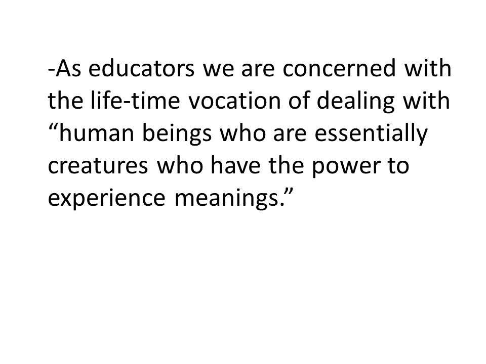 -As educators we are concerned with the life-time vocation of dealing with human beings who are essentially creatures who have the power to experience meanings.