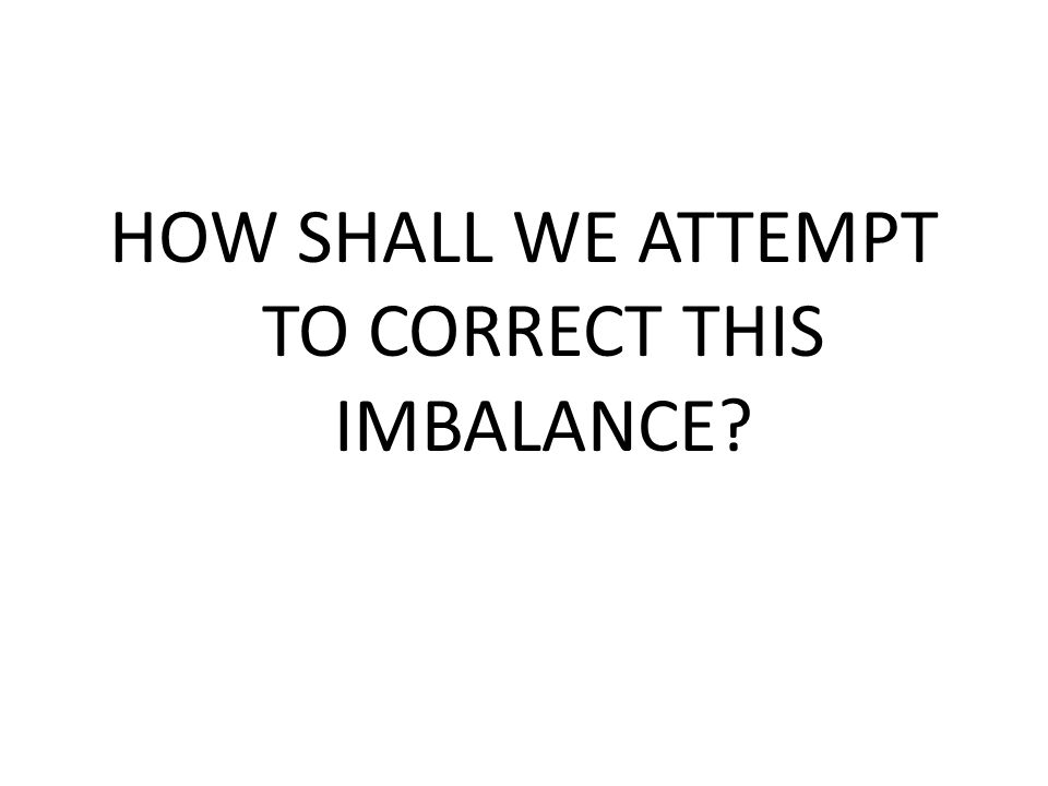 HOW SHALL WE ATTEMPT TO CORRECT THIS IMBALANCE