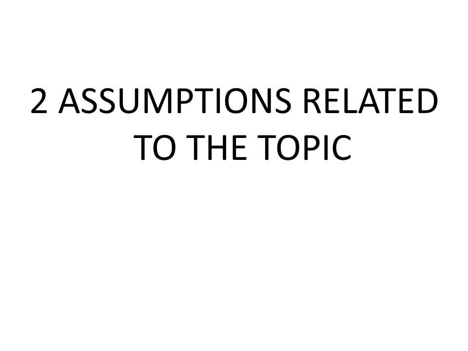 2 ASSUMPTIONS RELATED TO THE TOPIC
