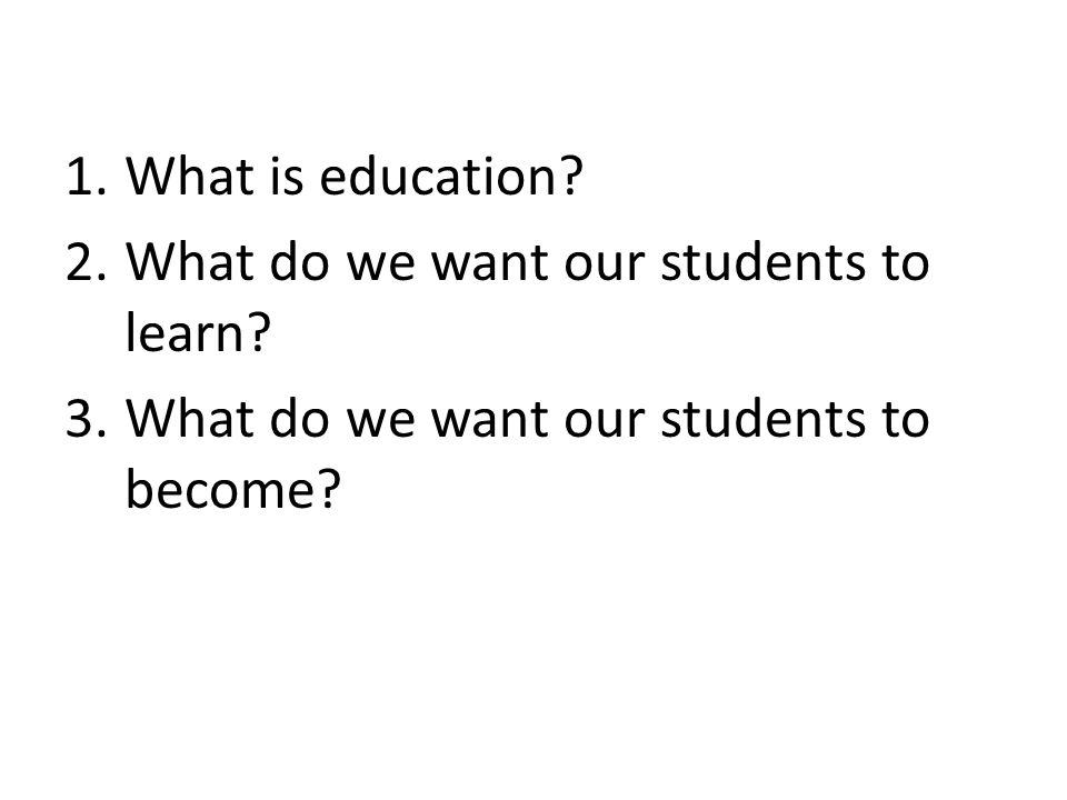 1.What is education. 2.What do we want our students to learn.