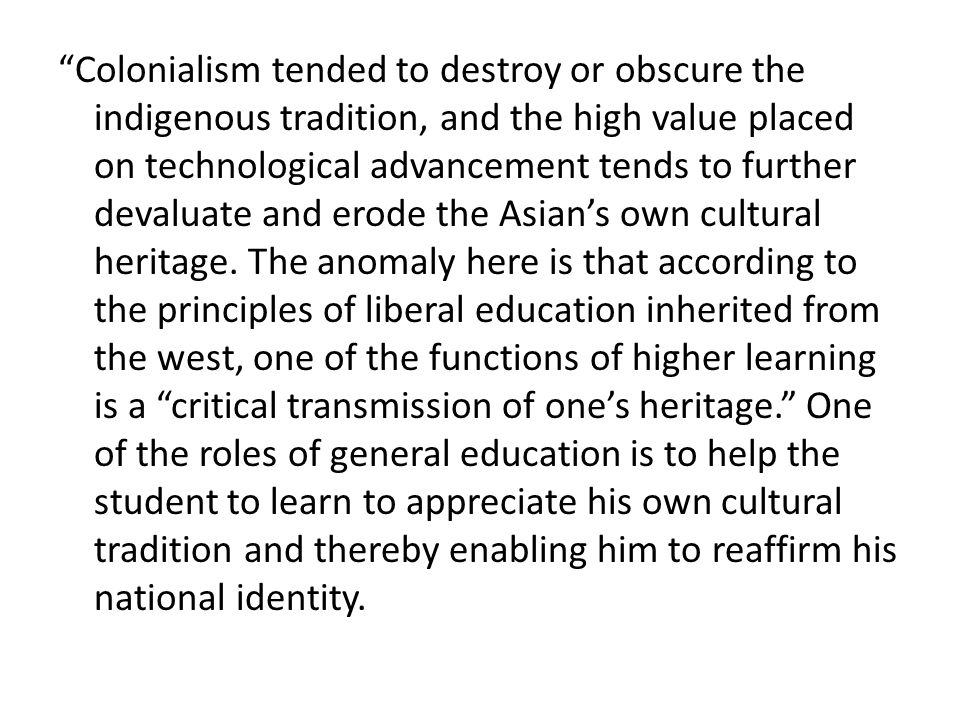 Colonialism tended to destroy or obscure the indigenous tradition, and the high value placed on technological advancement tends to further devaluate and erode the Asian's own cultural heritage.