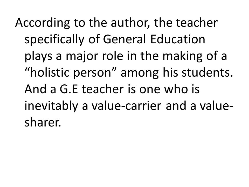 According to the author, the teacher specifically of General Education plays a major role in the making of a holistic person among his students.