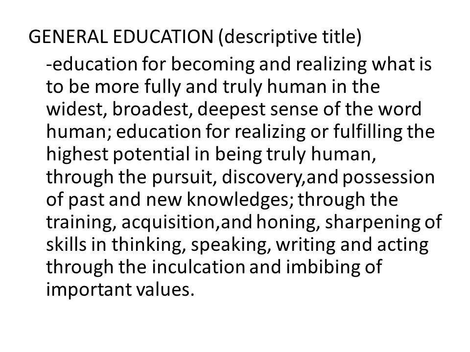 GENERAL EDUCATION (descriptive title) -education for becoming and realizing what is to be more fully and truly human in the widest, broadest, deepest sense of the word human; education for realizing or fulfilling the highest potential in being truly human, through the pursuit, discovery,and possession of past and new knowledges; through the training, acquisition,and honing, sharpening of skills in thinking, speaking, writing and acting through the inculcation and imbibing of important values.