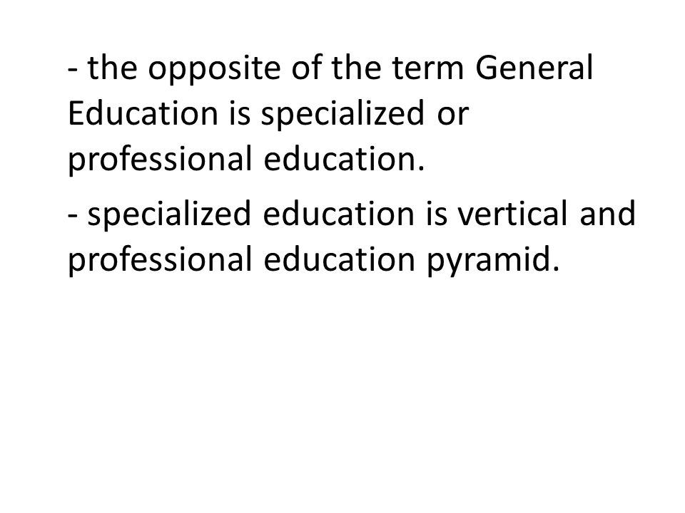 - the opposite of the term General Education is specialized or professional education.