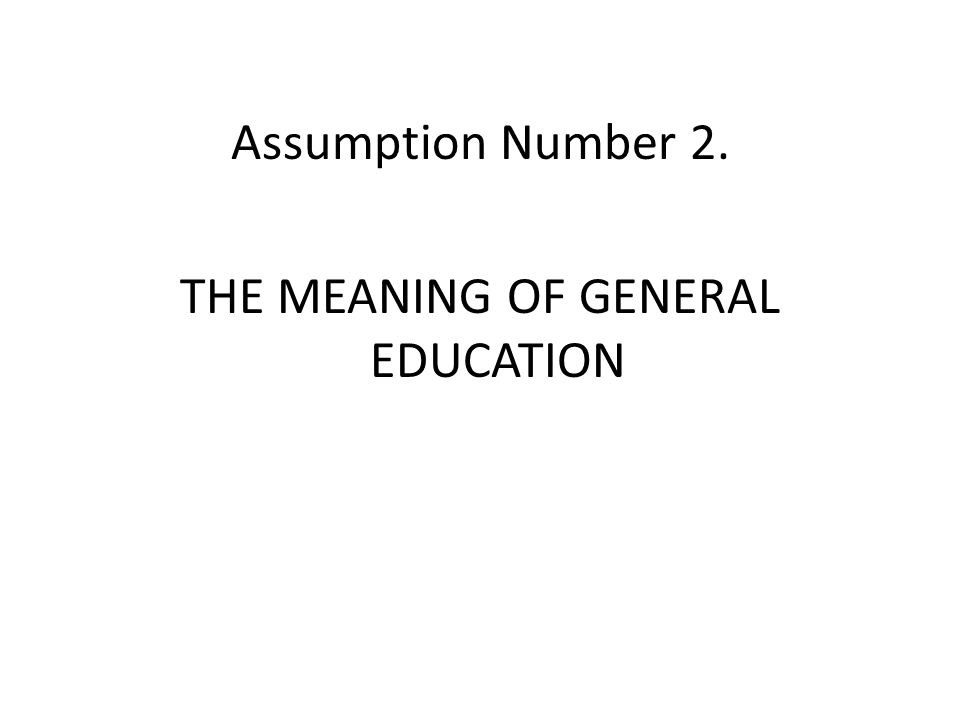 Assumption Number 2. THE MEANING OF GENERAL EDUCATION