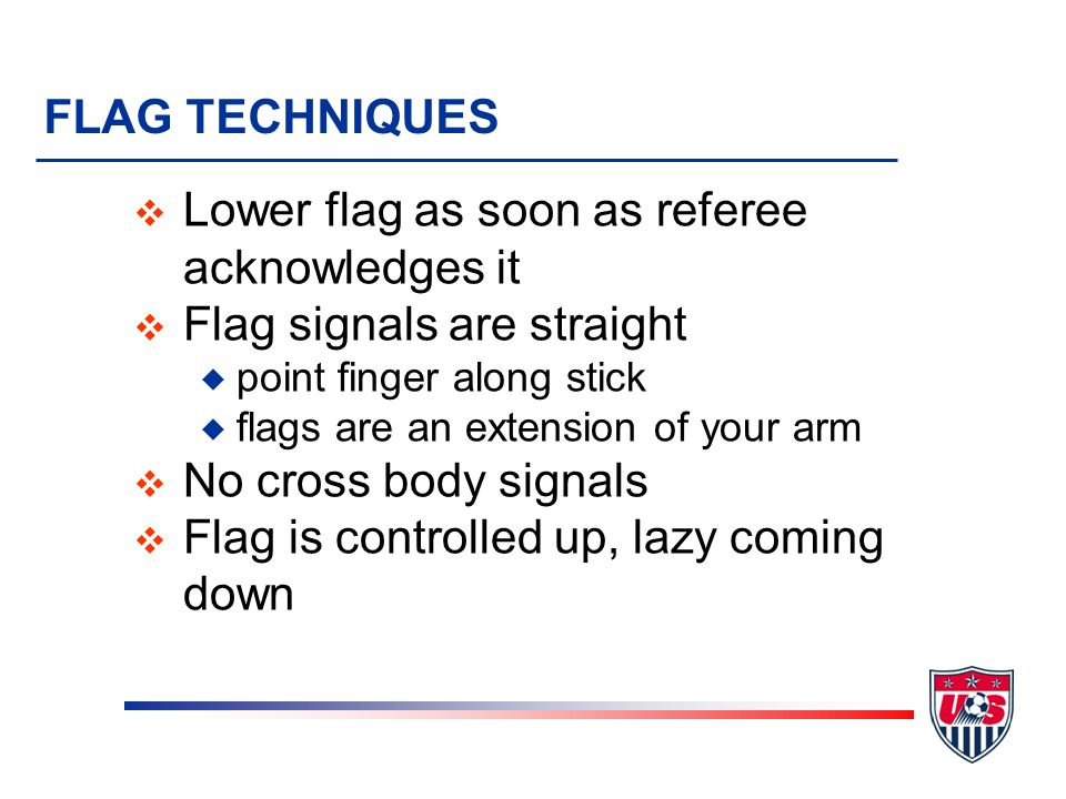 FLAG TECHNIQUES v Flag to field side, always in referee's view v Switch flag while hands are low v Flag motionless while running v When signaling, sto