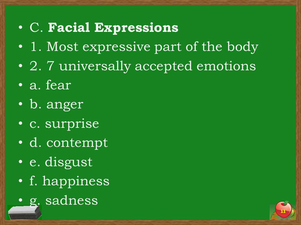 C. Facial Expressions 1. Most expressive part of the body 2. 7 universally accepted emotions a. fear b. anger c. surprise d. contempt e. disgust f. ha