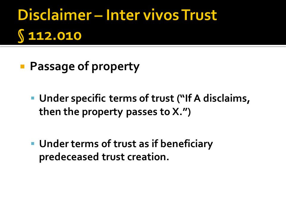  Passage of property  Under specific terms of trust ( If A disclaims, then the property passes to X. )  Under terms of trust as if beneficiary predeceased trust creation.